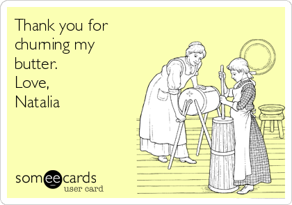 Thank you for churning my butter. Love, Natalia