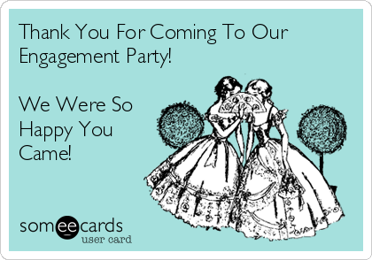 Thank You For Coming To Our Engagement Party!  We Were So Happy You Came!