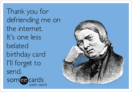 Thank you for defriending me on the internet.   It's one less belated birthday card I'll forget to send.