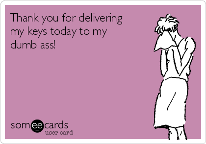 Thank you for delivering my keys today to my dumb ass!
