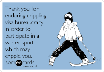 Thank you for enduring crippling visa bureaucracy in order to participate in a winter sport which may cripple you.