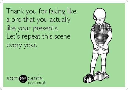 Thank you for faking like a pro that you actually like your presents. Let's repeat this scene every year.