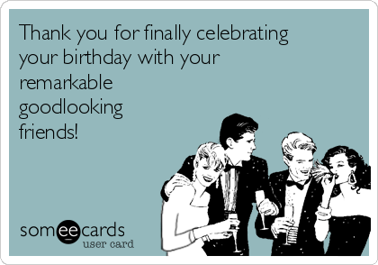 Thank you for finally celebrating your birthday with your remarkable goodlooking friends!