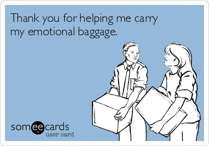 Thank you for helping me carry my emotional baggage.