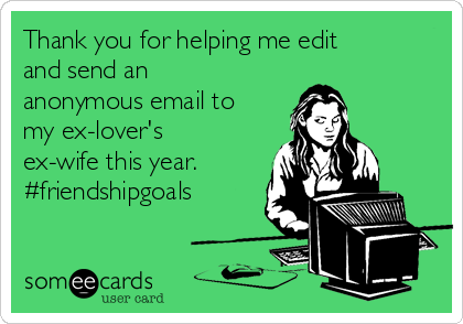 Thank you for helping me edit and send an anonymous email to my ex-lover's ex-wife this year. #friendshipgoals