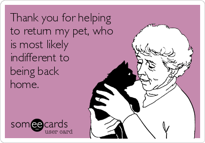 Thank you for helping to return my pet, who is most likely indifferent to being back home.