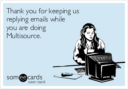 Thank you for keeping us replying emails while you are doing Multisource.