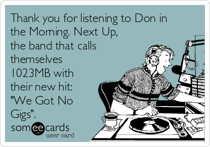 """Thank you for listening to Don in the Morning. Next Up, the band that calls themselves 1023MB with their new hit: """"We Got No Gigs""""."""