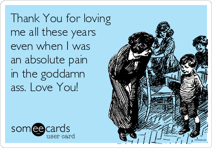 Thank You for loving me all these years even when I was an absolute pain in the goddamn ass. Love You!