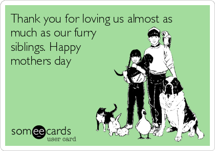 Thank you for loving us almost as much as our furry siblings. Happy mothers day