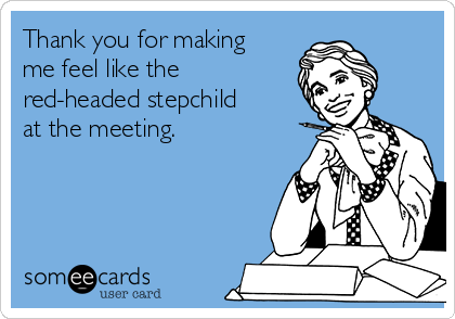 Thank you for making me feel like the red-headed stepchild at the meeting.