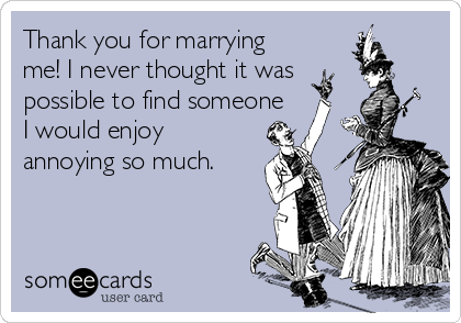 Thank you for marrying me! I never thought it was possible to find someone I would enjoy annoying so much.