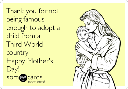 Thank you for not being famous enough to adopt a child from a Third-World country. Happy Mother's Day!