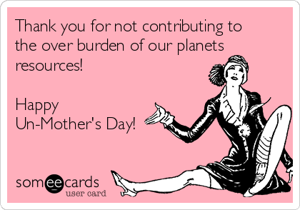 Thank you for not contributing to the over burden of our planets resources!  Happy  Un-Mother's Day!