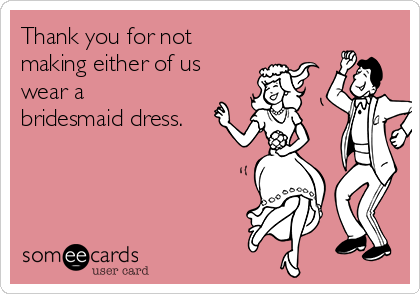 Thank you for not making either of us wear a bridesmaid dress.