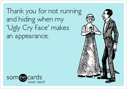 Thank you for not running  and hiding when my  'Ugly Cry Face' makes an appearance.