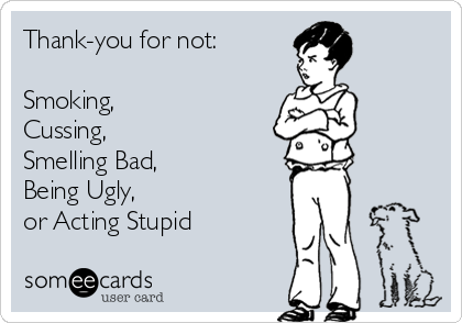 Thank-you for not:  Smoking, Cussing, Smelling Bad, Being Ugly, or Acting Stupid