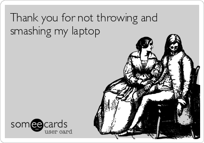 Thank you for not throwing and smashing my laptop