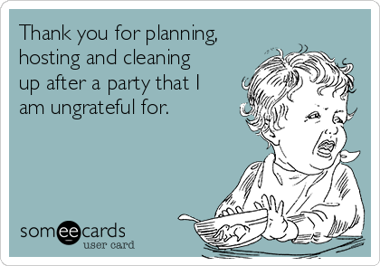 Thank you for planning, hosting and cleaning up after a party that I am ungrateful for.
