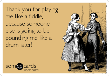 Thank you for playing me like a fiddle, because someone else is going to be pounding me like a drum later!