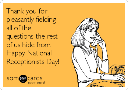 Thank you for pleasantly fielding all of the questions the rest of us hide from. Happy National Receptionists Day!