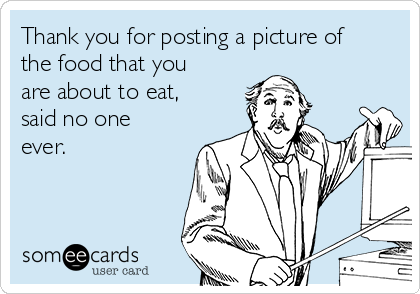 Thank you for posting a picture of the food that you are about to eat, said no one ever.