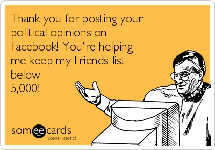 Thank you for posting your political opinions on Facebook! You're helping me keep my Friends list below 5,000!