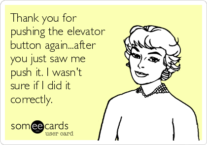 Thank you for pushing the elevator button again...after you just saw me push it. I wasn't sure if I did it correctly.