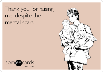 Thank you for raising me, despite the mental scars.