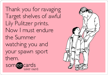Thank you for ravaging Target shelves of awful Lily Pulitzer prints. Now I must endure the Summer watching you and your spawn sport them.