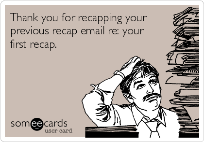 Thank you for recapping your previous recap email re: your first recap.