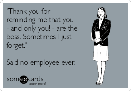 """""""Thank you for reminding me that you - and only you! - are the boss. Sometimes I just  forget.""""  Said no employee ever."""