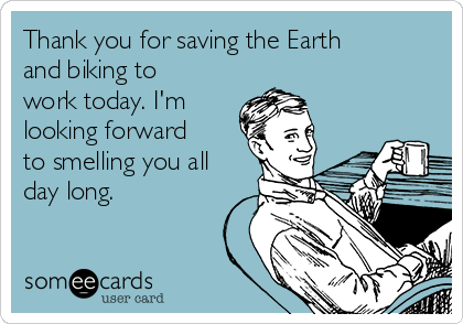 Thank you for saving the Earth and biking to work today. I'm looking forward to smelling you all day long.