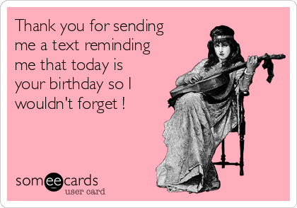 Thank you for sending me a text reminding me that today is your birthday so I wouldn't forget !