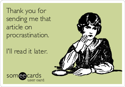 Thank you for sending me that article on procrastination.    I'll read it later.