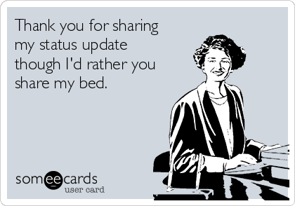 Thank you for sharing my status update though I'd rather you share my bed.