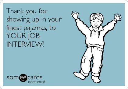 Thank you for  showing up in your finest pajamas, to YOUR JOB INTERVIEW!