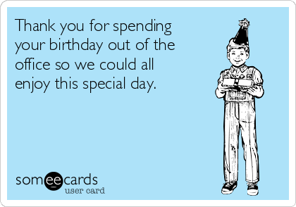 Thank you for spending your birthday out of the office so we could all enjoy this special day.