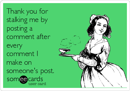 Thank you for stalking me by posting a comment after every comment I make on someone's post.