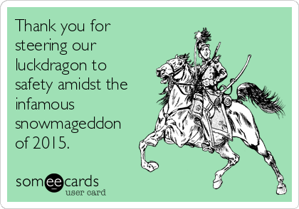 Thank you for steering our luckdragon to safety amidst the infamous snowmageddon of 2015.