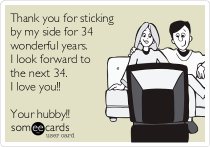Thank you for sticking by my side for 34 wonderful years. I look forward to the next 34.   I love you!!  Your hubby!!