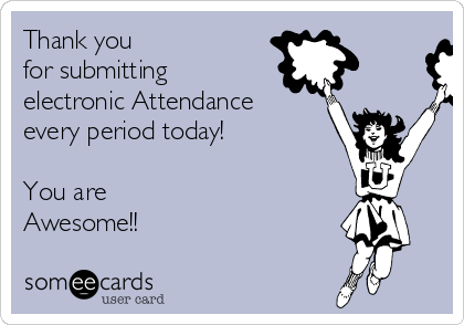 Thank you  for submitting  electronic Attendance  every period today!  You are Awesome!!