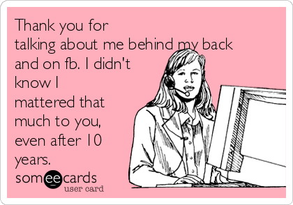 Thank you for talking about me behind my back and on fb. I didn't know I mattered that much to you, even after 10 years.