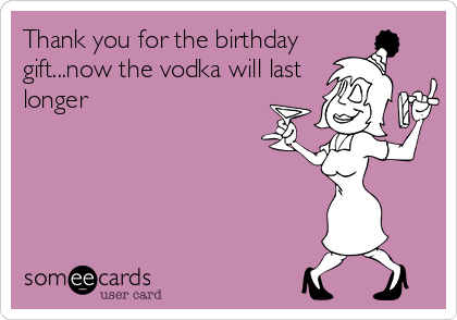 Thank you for the birthday gift...now the vodka will last longer