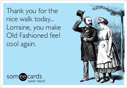 Thank you for the nice walk today... Lorraine, you make Old Fashioned feel cool again.