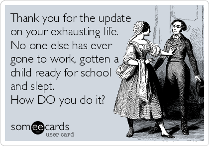 Thank you for the update on your exhausting life. No one else has ever gone to work, gotten a child ready for school and slept.  How DO you do it?