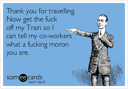 Thank you for travelling. Now get the fuck off my Train so I can tell my co-workers what a fucking moron you are.