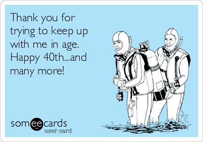 Thank you for trying to keep up with me in age.  Happy 40th...and many more!