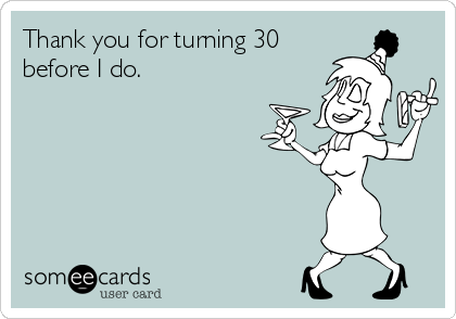 Thank you for turning 30 before I do.
