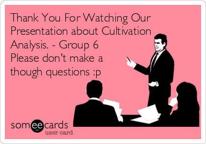 Thank You For Watching Our Presentation about Cultivation Analysis. - Group 6  Please don't make a though questions :p